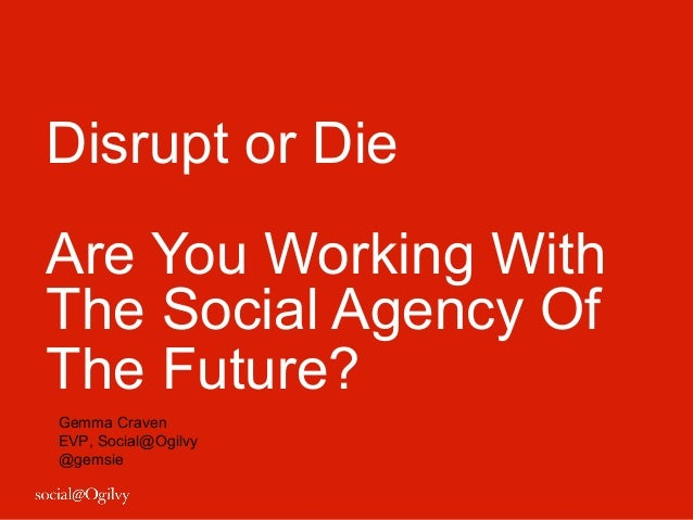 Disrupt or DieAre You Working WithThe Social Agency OfThe Future?Gemma CravenEVP, Social@Ogilvy@gemsie