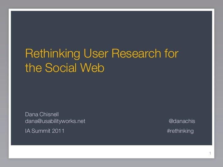 Rethinking User Research forthe Social WebDana Chisnelldana@usabilityworks.net   @danachisIA Summit 2011            #rethi...