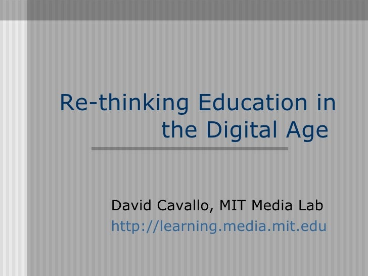 Re-thinking Education in          the Digital Age       David Cavallo, MIT Media Lab     http://learning.media.mit.edu