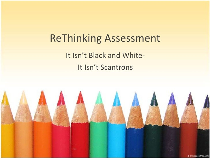 ReThinking Assessment    It Isn't Black and White-         It Isn't Scantrons