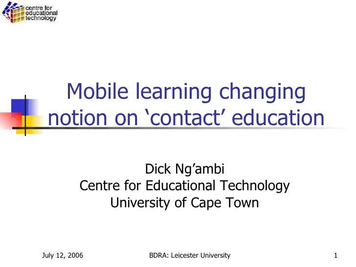 Mobile learning changing notion on 'contact' education Dick Ng'ambi Centre for Educational Technology University of Cape T...