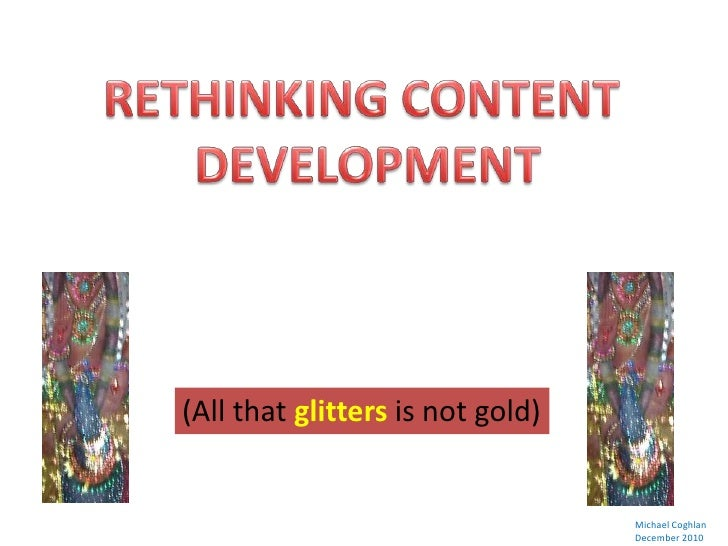 RETHINKING CONTENT<br />DEVELOPMENT<br />(All that glitters is not gold)<br />Michael Coghlan<br />December 2010<br />