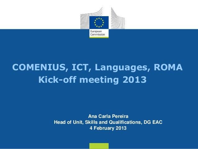 COMENIUS, ICT, Languages, ROMA    Kick-off meeting 2013                      Ana Carla Pereira       Head of Unit, Skills ...