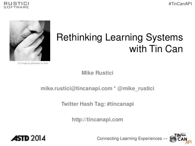 Connecting Learning Experiences — #TinCanAPI Rethinking Learning Systems with Tin Can Mike Rustici mike.rustici@tincanapi....