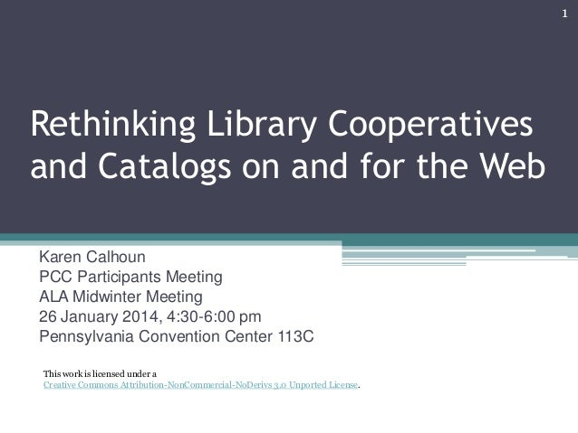 1  Rethinking Library Cooperatives and Catalogs on and for the Web Karen Calhoun PCC Participants Meeting ALA Midwinter Me...