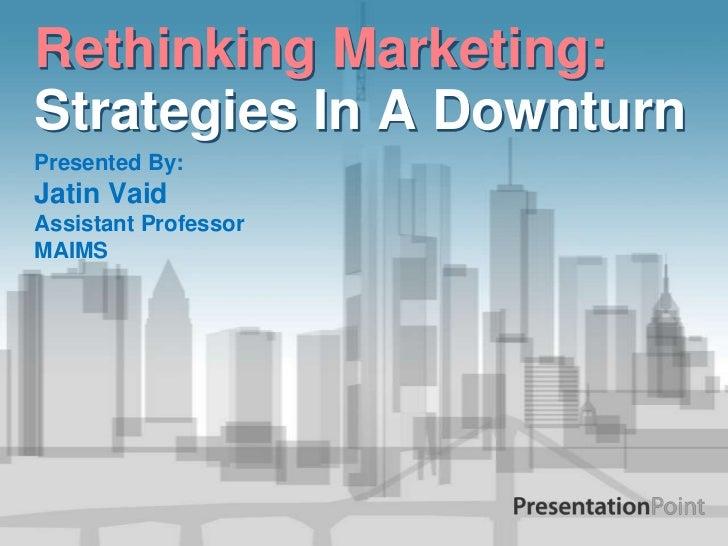 Rethinking Marketing:Strategies In A DownturnPresented By:Jatin VaidAssistant ProfessorMAIMS