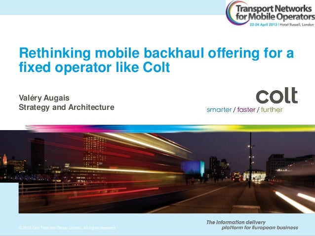 © 2012 Colt Telecom Group Limited. All rights reserved.Rethinking mobile backhaul offering for afixed operator like ColtVa...