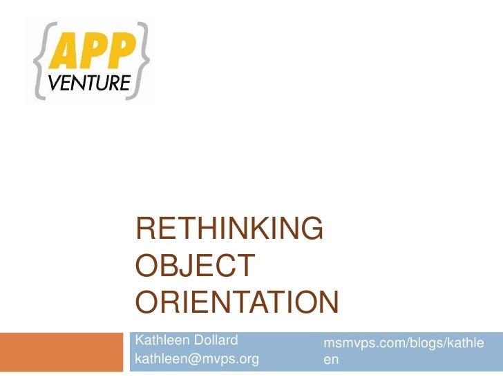 Rethinking Object Orientation<br />Kathleen Dollard<br />kathleen@mvps.org<br />msmvps.com/blogs/kathleen<br />