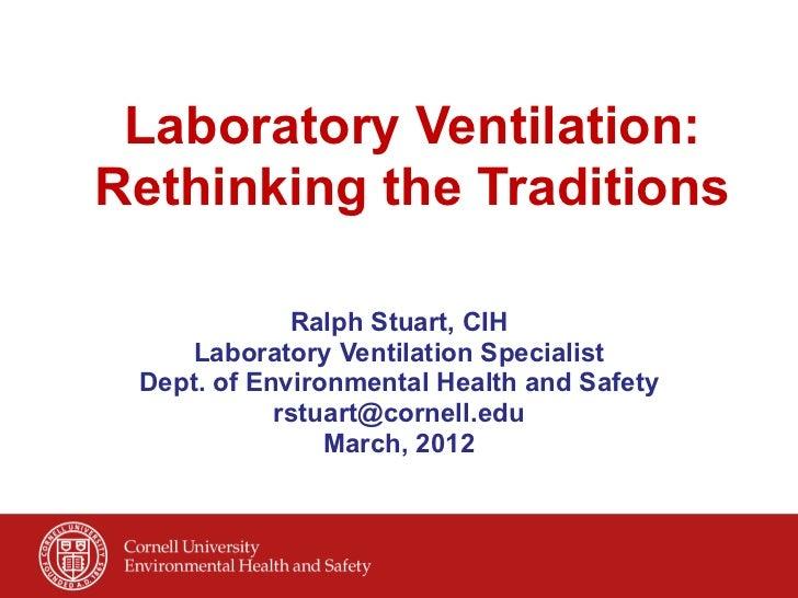 Laboratory Ventilation:Rethinking the Traditions             Ralph Stuart, CIH    Laboratory Ventilation Specialist Dept...