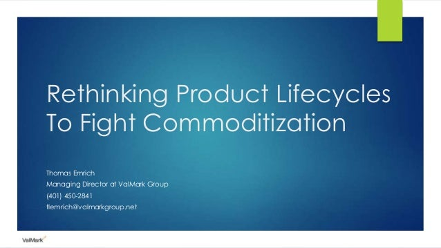 Rethinking Product Lifecycles To Fight Commoditization Thomas Emrich Managing Director at ValMark Group (401) 450-2841 tle...