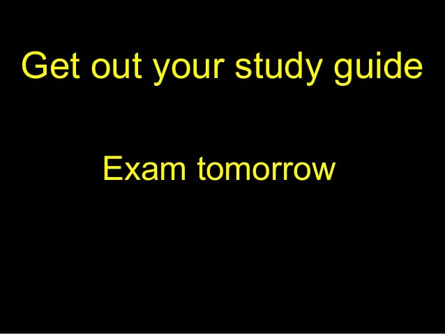 Get out your study guide Exam tomorrow