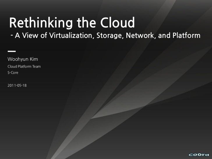 Rethinking the Cloud - A View of Virtualization, Storage, Network, and PlatformWoohyun KimCloud Platform TeamS-Core2011-05...