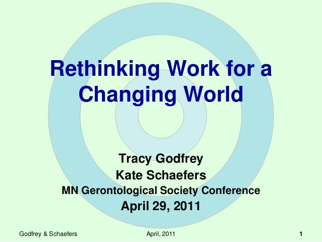 Rethinking Work for a Changing World Tracy Godfrey Kate Schaefers MN Gerontological Society Conference April 29, 2011 Godf...