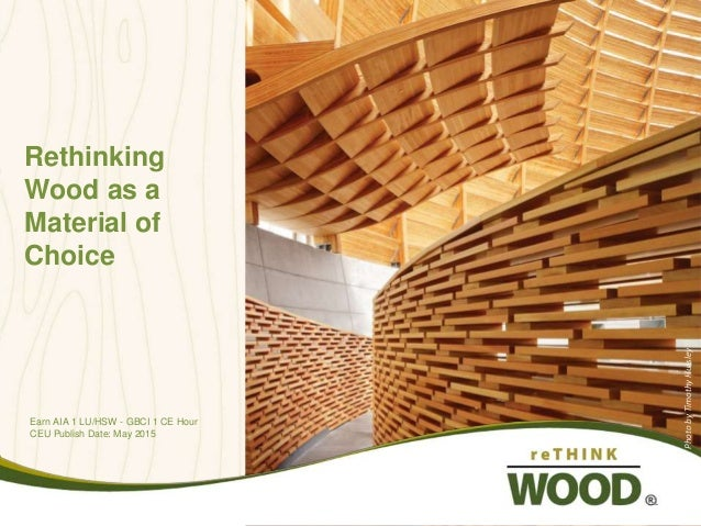 Rethinking Wood as a Material of Choice Earn AIA 1 LU/HSW - GBCI 1 CE Hour CEU Publish Date: May 2015 PhotobyTimothyHursle...