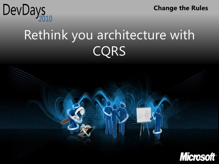 Change the Rules    Rethink you architecture with            CQRS