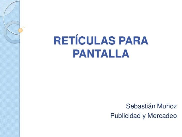 RETÍCULAS PARA   PANTALLA             Sebastián Muñoz        Publicidad y Mercadeo