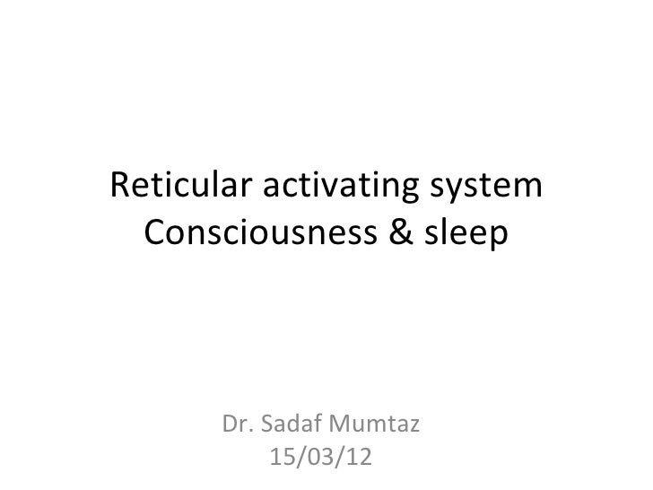 Reticular activating system  Consciousness & sleep      Dr. Sadaf Mumtaz           15/03/12