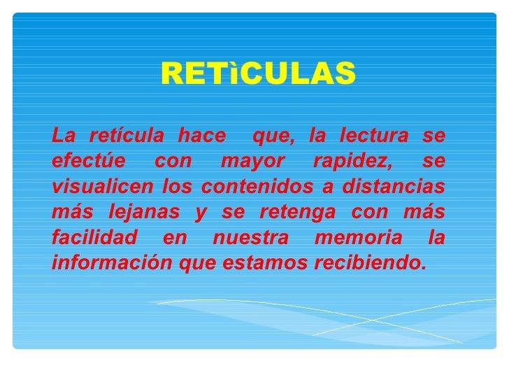 RETìCULAS La retícula hace  que, la lectura se efectúe con mayor rapidez, se visualicen los contenidos a distancias más le...