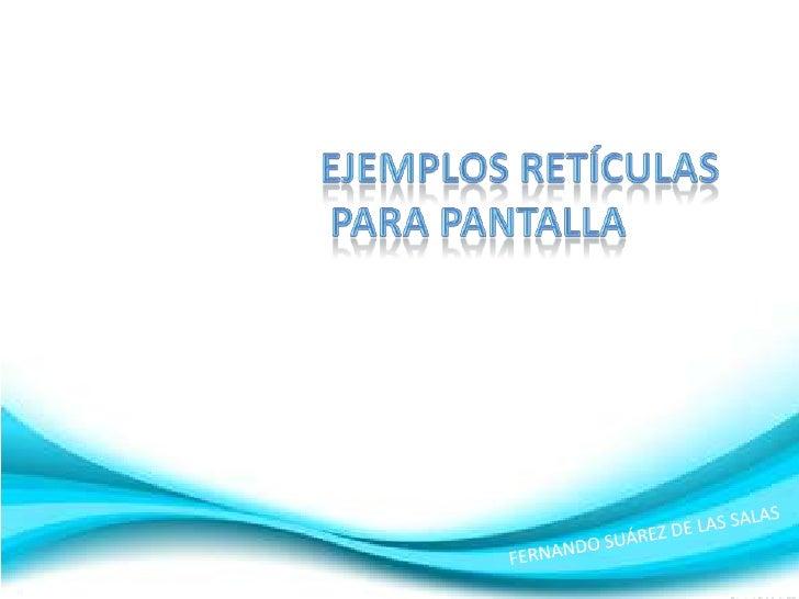 EJEMPLOS RETÍCULAS<br /> PARA PANTALLA<br />FERNANDO SUÁREZ DE LAS SALAS<br />