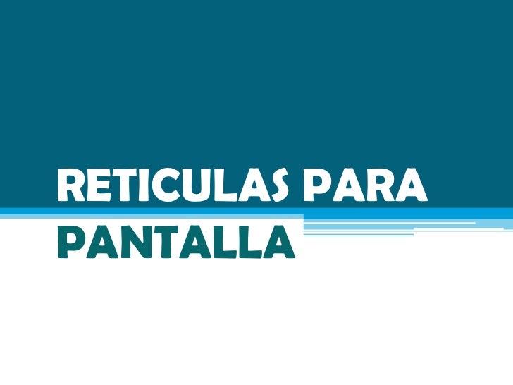 RETICULAS PARAPANTALLA