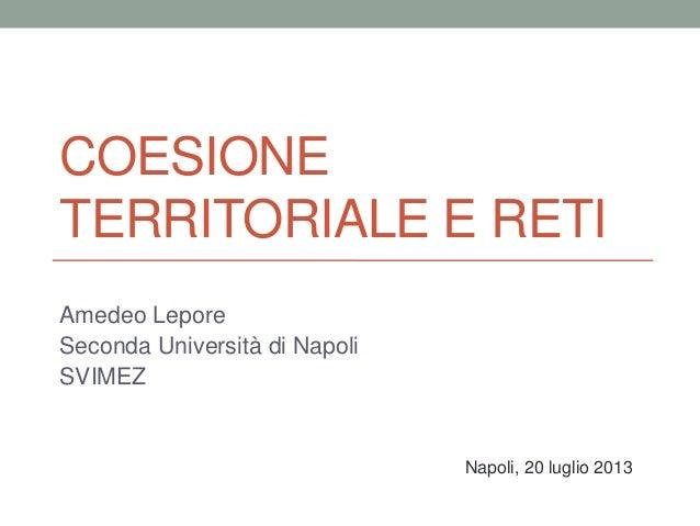COESIONE TERRITORIALE E RETI Amedeo Lepore Seconda Università di Napoli SVIMEZ Napoli, 20 luglio 2013