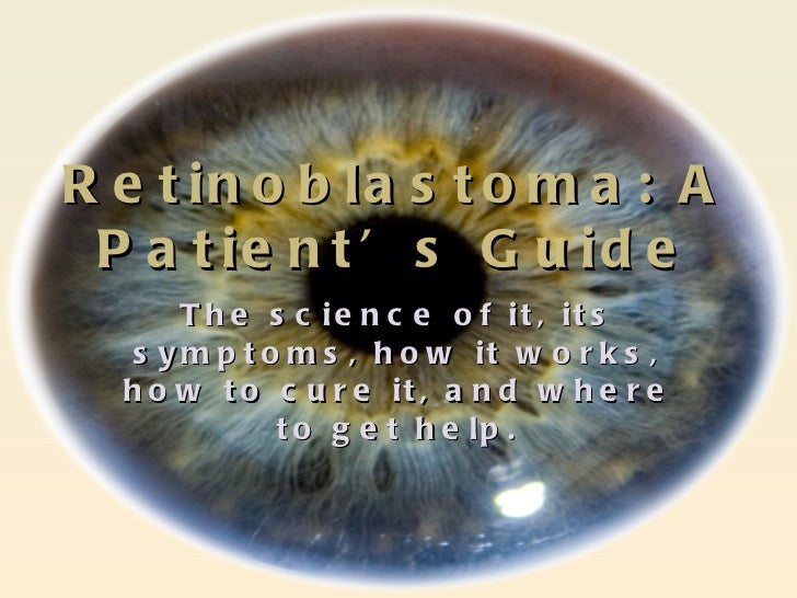 Retinoblastoma: A Patient's Guide <ul><li>The science of it, its symptoms, how it works, how to cure it, and where to get ...