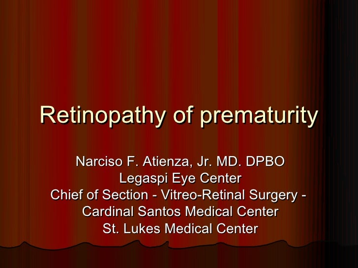 Retinopathy of prematurity     Narciso F. Atienza, Jr. MD. DPBO             Legaspi Eye Center Chief of Section - Vitreo-R...