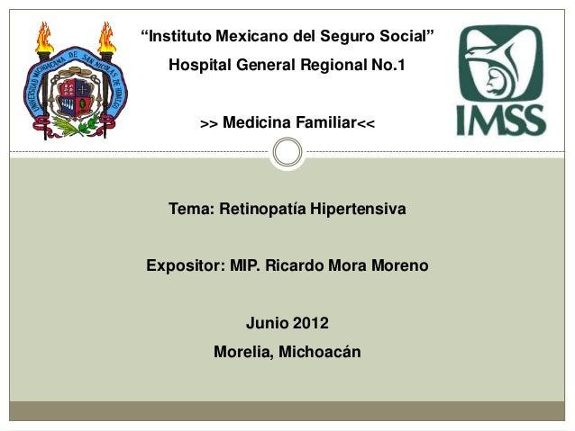 """Instituto Mexicano del Seguro Social""   Hospital General Regional No.1       >> Medicina Familiar<<   Tema: Retinopatía H..."