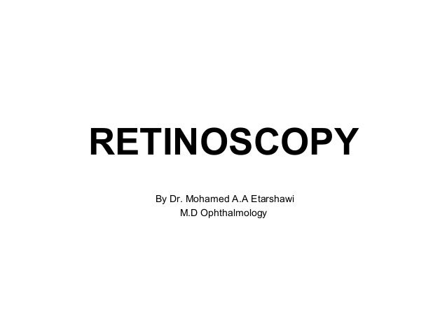 RETINOSCOPY By Dr. Mohamed A.A Etarshawi M.D Ophthalmology