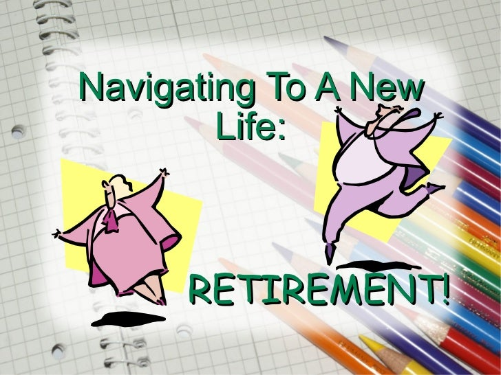 Navigating To A New Life:   RETIREMENT!