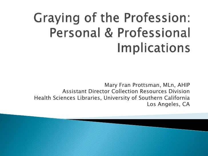 Graying of the Profession: Personal & Professional Implications<br />Mary Fran Prottsman, MLn, AHIP<br />Assistant Directo...