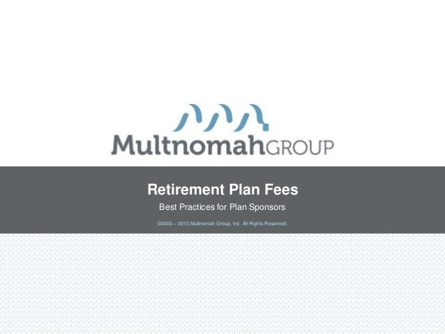Retirement Plan Fees Best Practices for Plan Sponsors ©2003 – 2013 Multnomah Group, Inc. All Rights Reserved.