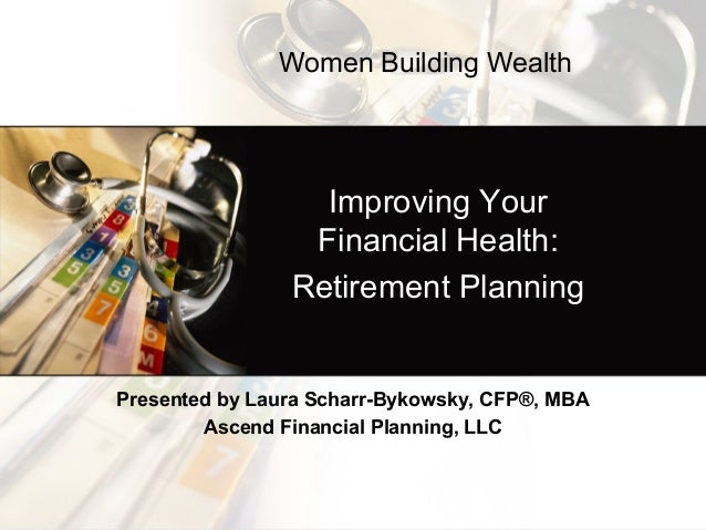 Improving Your Financial Health: Retirement Planning Presented by Laura Scharr-Bykowsky, CFP®, MBA Ascend Financial Planni...