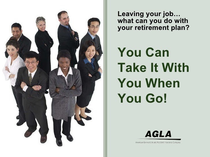 Leaving your job…what can you do with your retirement plan? You Can Take It With You When You Go!