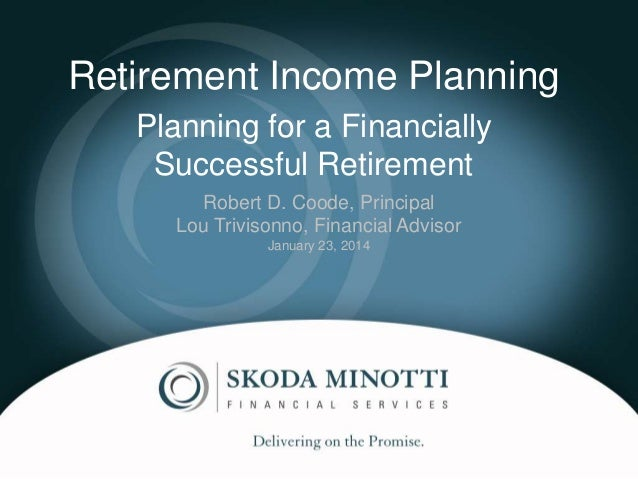 Retirement Income Planning Planning for a Financially Successful Retirement Robert D. Coode, Principal Lou Trivisonno, Fin...