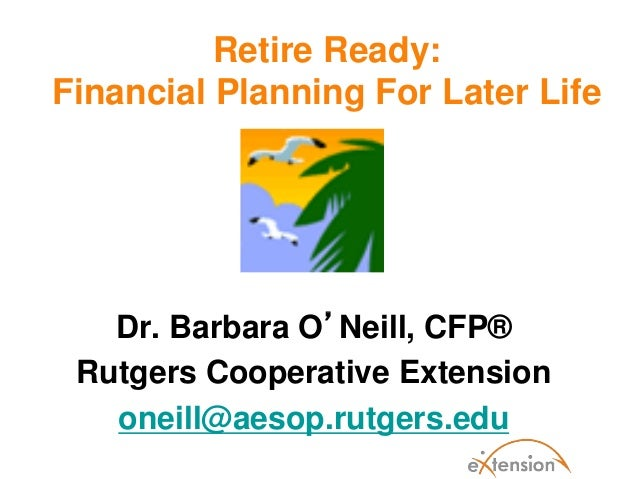 Retire Ready:Financial Planning For Later LifeDr. Barbara O'Neill, CFP®Rutgers Cooperative Extensiononeill@aesop.rutgers.edu
