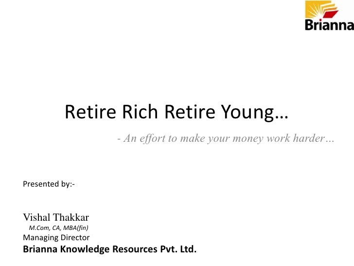 Retire Rich Retire Young…<br />- An effort to make your money work harder…<br />Presented by:-<br />Vishal Thakkar<br />  ...