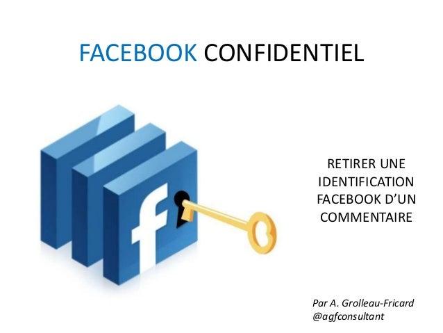 FACEBOOK CONFIDENTIEL Par A. Grolleau-Fricard @agfconsultant RETIRER UNE IDENTIFICATION FACEBOOK D'UN COMMENTAIRE