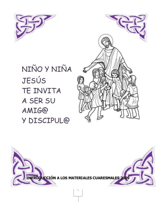 NIÑO Y NIÑAJESÚSTE INVITAA SER SUAMIG@Y DISCIPUL@ INTRODUCCIÓN A LOS MATERIALES CUARESMALES 2009                       1