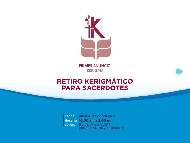 Retiro Kerigmático para Sacerdotes Fecha: 29 al 31 de enero 2013 Horario: 10:00 am a 2:00 pm Lugar: Román Morales 517,    ...