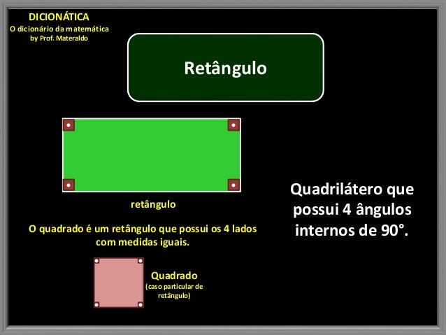 Retângulo Quadrilátero que possui 4 ângulos internos de 90°. DICIONÁTICA O dicionário da matemática by Prof. Materaldo ret...