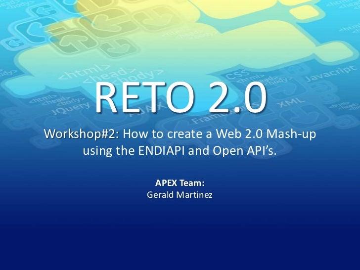 RETO 2.0Workshop#2: How to create a Web 2.0 Mash-up using the ENDIAPI and Open API's.<br />APEX Team:Gerald Martinez<br />