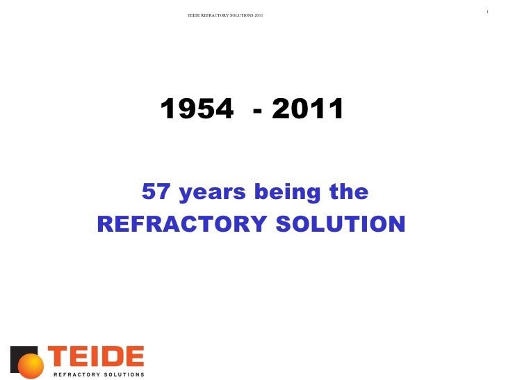 1      TEIDE REFRACTORY SOLUTIONS 2011    1954 - 2011   57 years being theREFRACTORY SOLUTION
