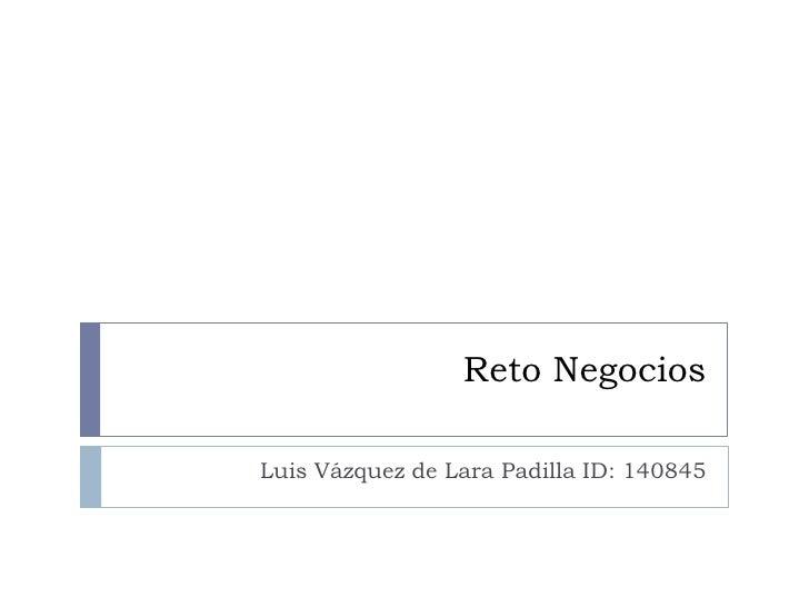 Reto Negocios<br />Luis Vázquez de Lara Padilla ID: 140845<br />