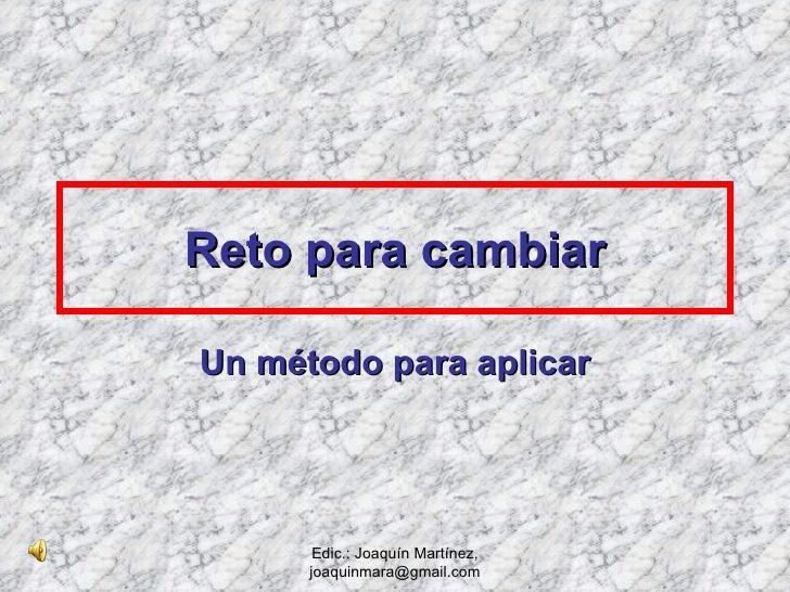 Reto para cambiar Un método para aplicar Edic.: Joaquín Martínez, joaquinmara@gmail.com