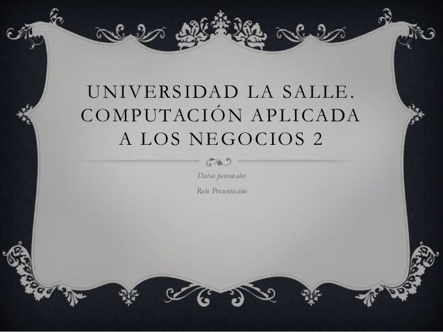 UNIVERSIDAD LA SALLE. COMPUTACIÓN APLICADA A LOS NEGOCIOS 2 Datos personales Reto Presentación