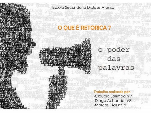 Escola Secundaria Dr.José AfonsoO QUE É RETORICA ?Trabalho realizado por:-Cláudia Jarimba nº7-Diogo Achando nº8-Marcos Dia...