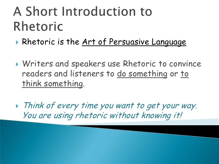    Rhetoric is the Art of Persuasive Language   Writers and speakers use Rhetoric to convince    readers and listeners t...