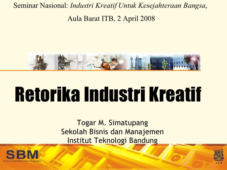 Retorika Industri Kreatif Togar M. Simatupang Sekolah Bisnis dan Manajemen Institut Teknologi Bandung Seminar Nasional:  I...