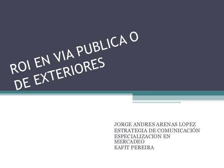 ROI EN VIA PUBLICA O DE EXTERIORES JORGE ANDRES ARENAS LOPEZ ESTRATEGIA DE COMUNICACIÓN  ESPECIALIZACION EN MERCADEO  EAFI...